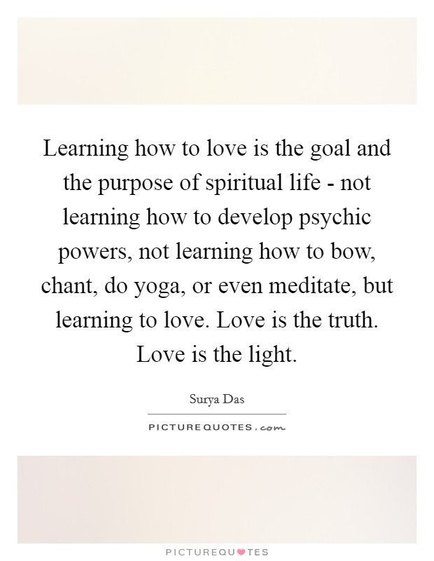 Learning how to love is the goal and the purpose of spiritual life - not learning how to develop psychic powers, not learning how to bow, chant, do yoga, or even meditate, but learning to love. Love is the truth. Love is the light Picture Quote #1