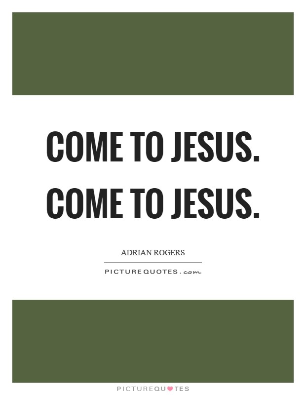 Come to Jesus. Come to Jesus Picture Quote #1