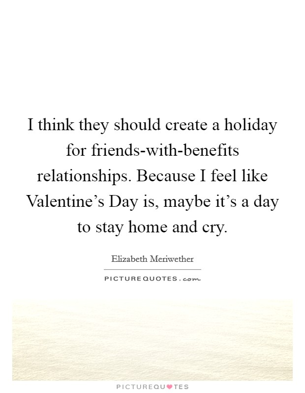 I think they should create a holiday for friends-with-benefits relationships. Because I feel like Valentine's Day is, maybe it's a day to stay home and cry Picture Quote #1