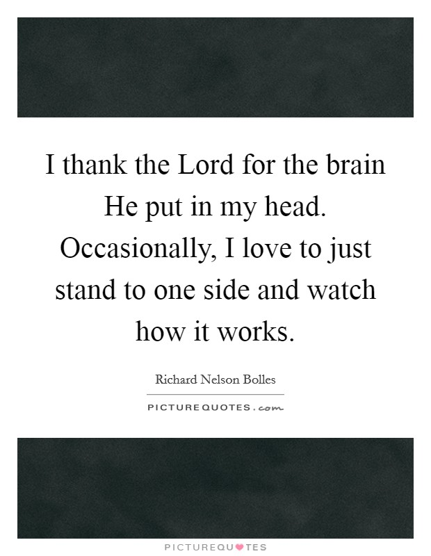 I thank the Lord for the brain He put in my head. Occasionally, I love to just stand to one side and watch how it works Picture Quote #1