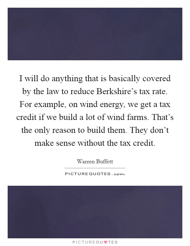 I will do anything that is basically covered by the law to reduce Berkshire's tax rate. For example, on wind energy, we get a tax credit if we build a lot of wind farms. That's the only reason to build them. They don't make sense without the tax credit Picture Quote #1