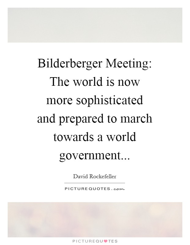 Bilderberger Meeting: The world is now more sophisticated and prepared to march towards a world government Picture Quote #1