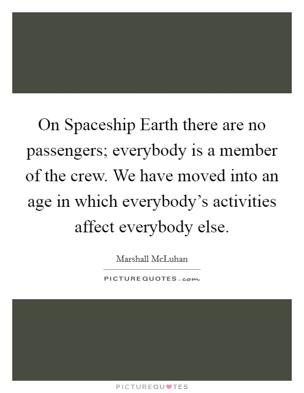 On Spaceship Earth there are no passengers; everybody is a member of the crew. We have moved into an age in which everybody's activities affect everybody else Picture Quote #1