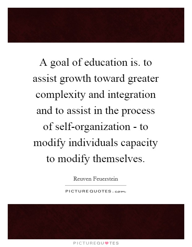 A goal of education is. to assist growth toward greater complexity and integration and to assist in the process of self-organization - to modify individuals capacity to modify themselves Picture Quote #1