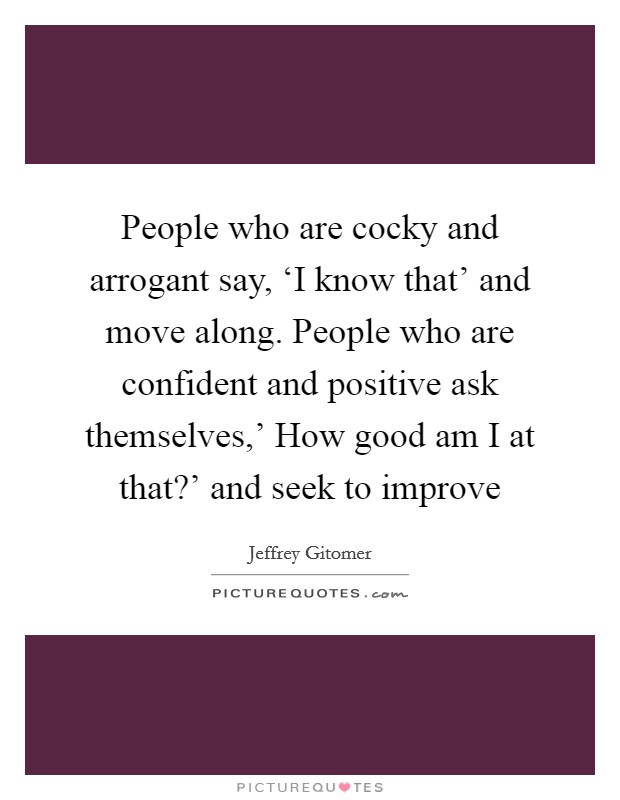 People who are cocky and arrogant say, 'I know that' and move along. People who are confident and positive ask themselves,' How good am I at that?' and seek to improve Picture Quote #1
