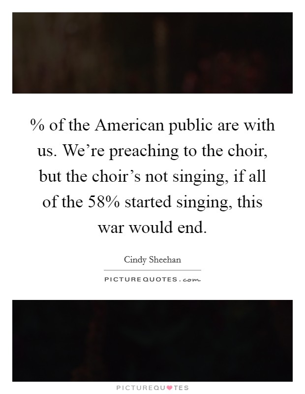 % of the American public are with us. We're preaching to the choir, but the choir's not singing, if all of the 58% started singing, this war would end Picture Quote #1