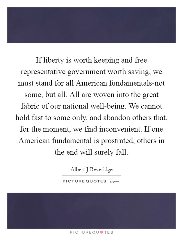 If liberty is worth keeping and free representative government worth saving, we must stand for all American fundamentals-not some, but all. All are woven into the great fabric of our national well-being. We cannot hold fast to some only, and abandon others that, for the moment, we find inconvenient. If one American fundamental is prostrated, others in the end will surely fall Picture Quote #1