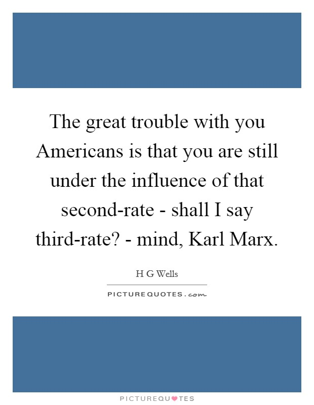The great trouble with you Americans is that you are still under the influence of that second-rate - shall I say third-rate? - mind, Karl Marx Picture Quote #1