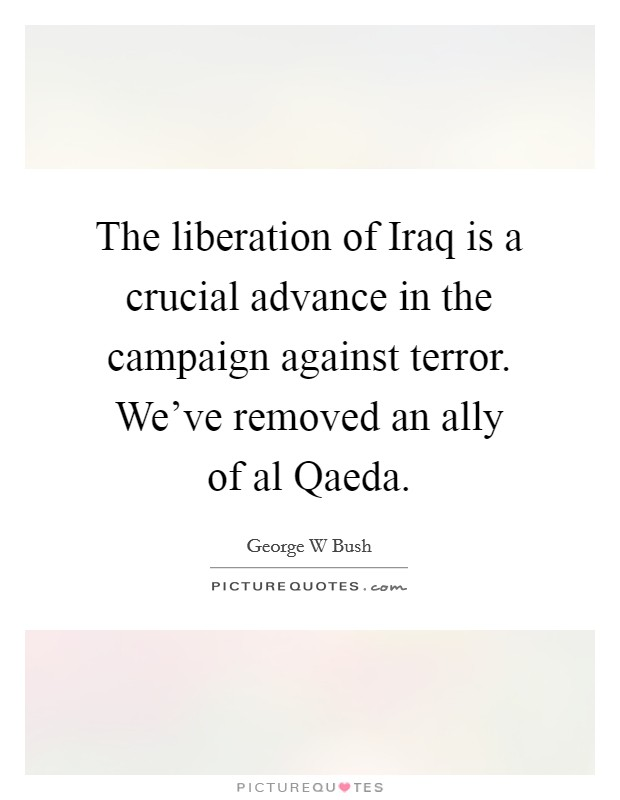 The liberation of Iraq is a crucial advance in the campaign against terror. We've removed an ally of al Qaeda Picture Quote #1