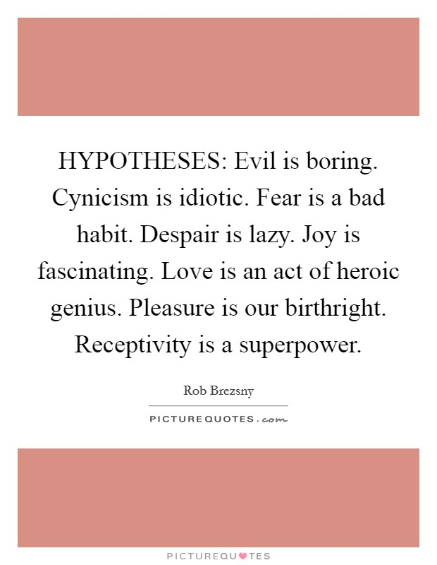HYPOTHESES: Evil is boring. Cynicism is idiotic. Fear is a bad habit. Despair is lazy. Joy is fascinating. Love is an act of heroic genius. Pleasure is our birthright. Receptivity is a superpower Picture Quote #1