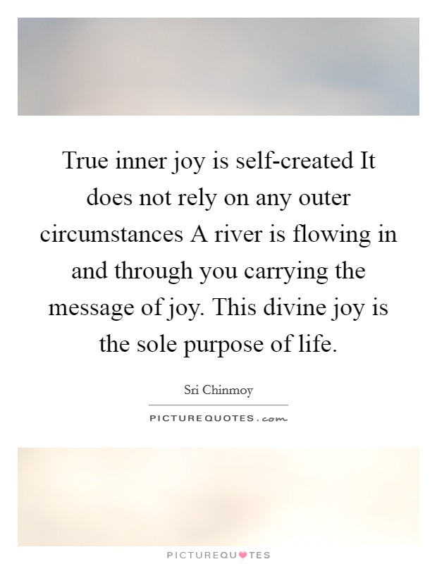 True inner joy is self-created It does not rely on any outer circumstances A river is flowing in and through you carrying the message of joy. This divine joy is the sole purpose of life Picture Quote #1