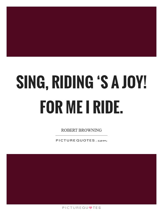 Sing, riding 's a joy! For me I ride Picture Quote #1