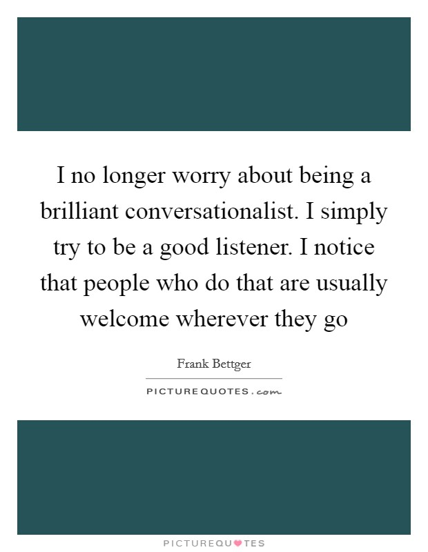 I no longer worry about being a brilliant conversationalist. I simply try to be a good listener. I notice that people who do that are usually welcome wherever they go Picture Quote #1