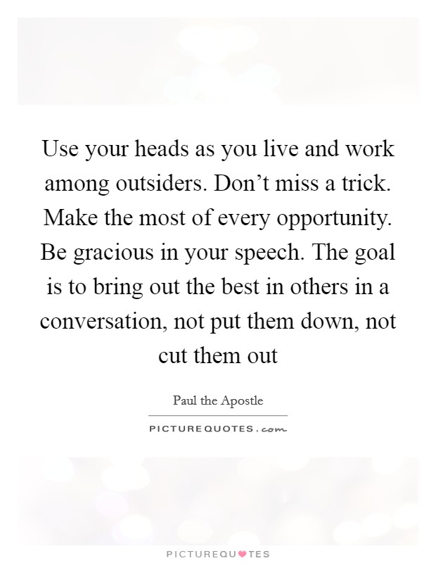 Use your heads as you live and work among outsiders. Don't miss a trick. Make the most of every opportunity. Be gracious in your speech. The goal is to bring out the best in others in a conversation, not put them down, not cut them out Picture Quote #1