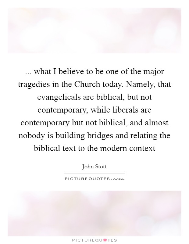... what I believe to be one of the major tragedies in the Church today. Namely, that evangelicals are biblical, but not contemporary, while liberals are contemporary but not biblical, and almost nobody is building bridges and relating the biblical text to the modern context Picture Quote #1
