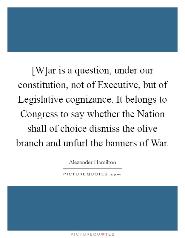 [W]ar is a question, under our constitution, not of Executive, but of Legislative cognizance. It belongs to Congress to say whether the Nation shall of choice dismiss the olive branch and unfurl the banners of War Picture Quote #1