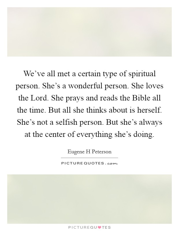 We've all met a certain type of spiritual person. She's a wonderful person. She loves the Lord. She prays and reads the Bible all the time. But all she thinks about is herself. She's not a selfish person. But she's always at the center of everything she's doing Picture Quote #1