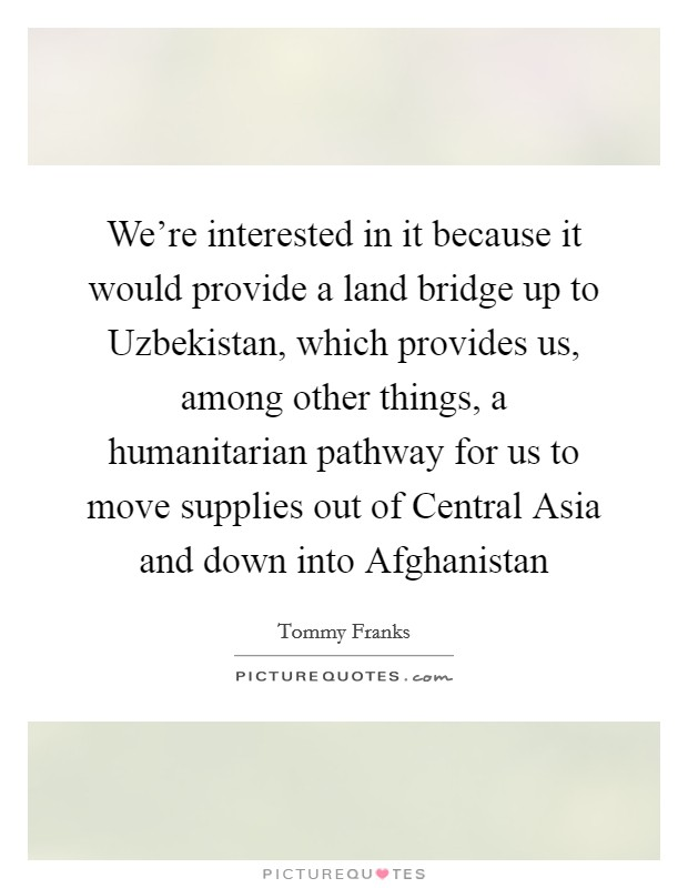 We're interested in it because it would provide a land bridge up to Uzbekistan, which provides us, among other things, a humanitarian pathway for us to move supplies out of Central Asia and down into Afghanistan Picture Quote #1