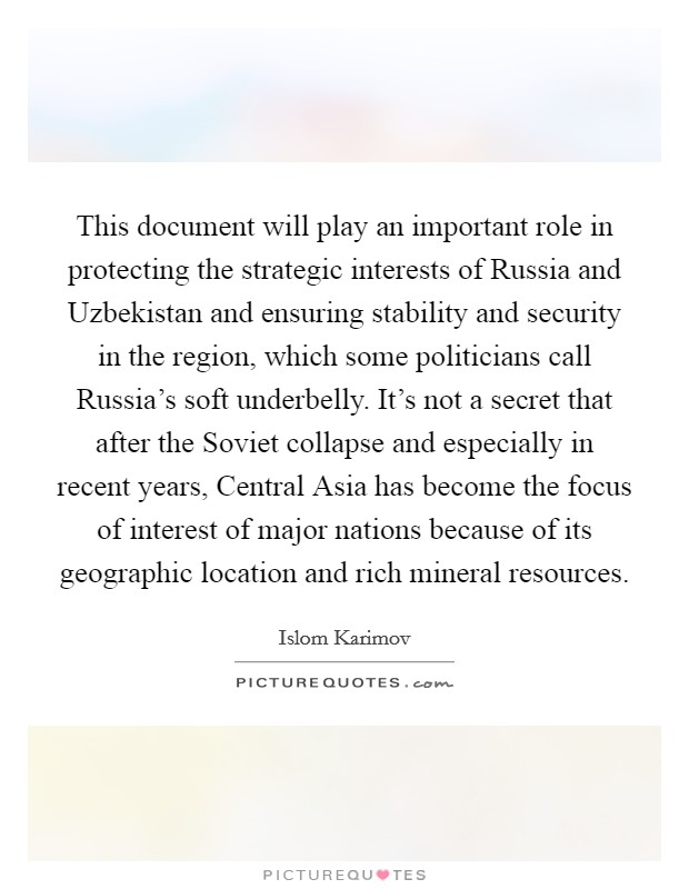 This document will play an important role in protecting the strategic interests of Russia and Uzbekistan and ensuring stability and security in the region, which some politicians call Russia's soft underbelly. It's not a secret that after the Soviet collapse and especially in recent years, Central Asia has become the focus of interest of major nations because of its geographic location and rich mineral resources Picture Quote #1
