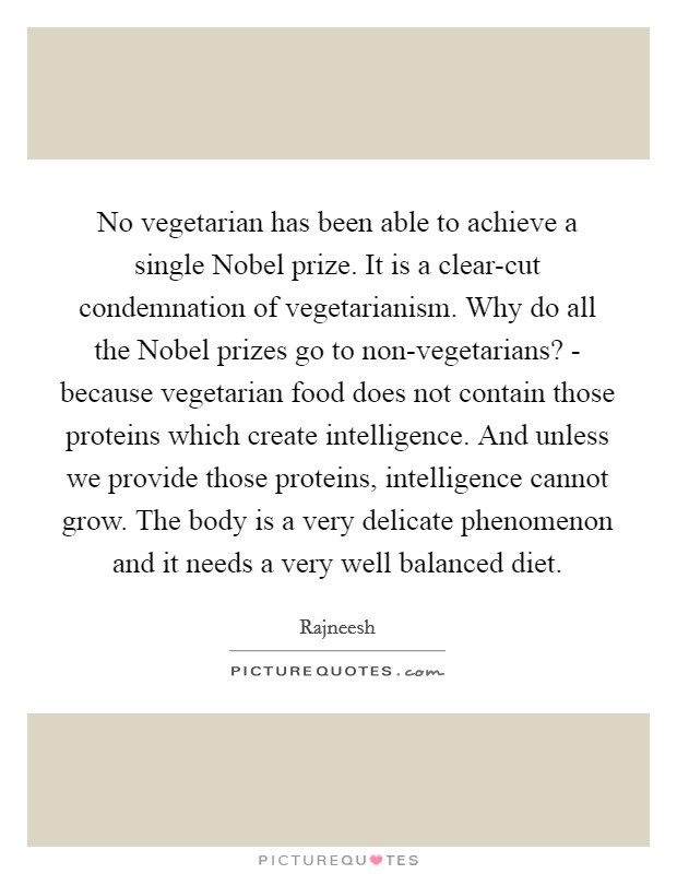 No vegetarian has been able to achieve a single Nobel prize. It is a clear-cut condemnation of vegetarianism. Why do all the Nobel prizes go to non-vegetarians? - because vegetarian food does not contain those proteins which create intelligence. And unless we provide those proteins, intelligence cannot grow. The body is a very delicate phenomenon and it needs a very well balanced diet Picture Quote #1