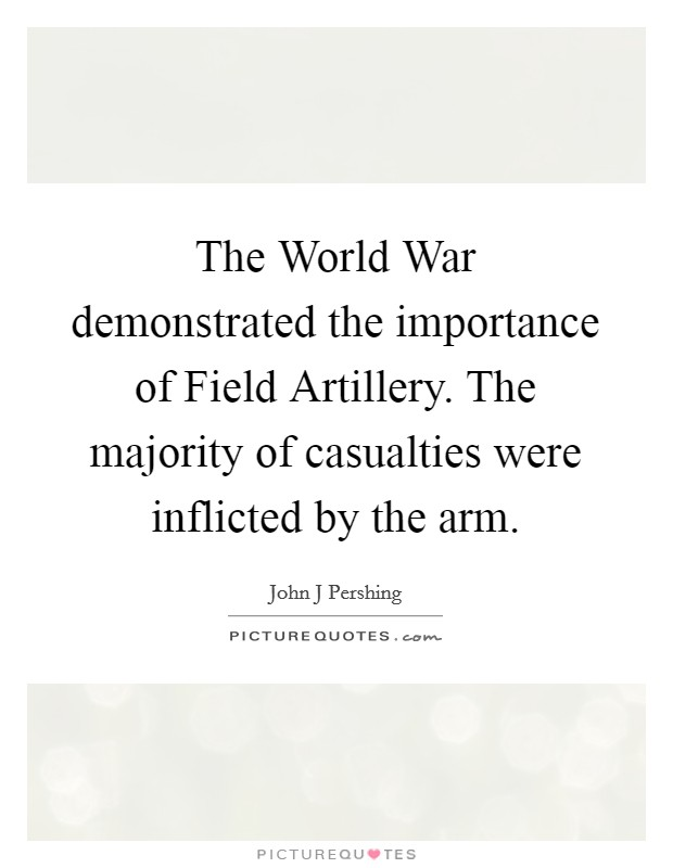 The World War demonstrated the importance of Field Artillery. The majority of casualties were inflicted by the arm Picture Quote #1