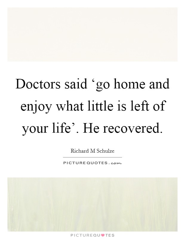 Doctors said 'go home and enjoy what little is left of your life'. He recovered Picture Quote #1