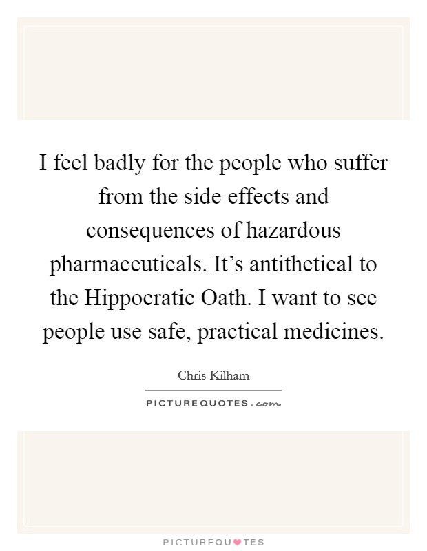 I feel badly for the people who suffer from the side effects and consequences of hazardous pharmaceuticals. It's antithetical to the Hippocratic Oath. I want to see people use safe, practical medicines Picture Quote #1