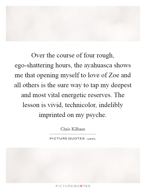 Over the course of four rough, ego-shattering hours, the ayahuasca shows me that opening myself to love of Zoe and all others is the sure way to tap my deepest and most vital energetic reserves. The lesson is vivid, technicolor, indelibly imprinted on my psyche Picture Quote #1