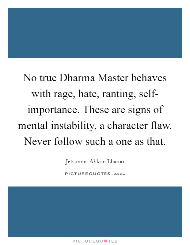 No true Dharma Master behaves with rage, hate, ranting, self- importance. These are signs of mental instability, a character flaw. Never follow such a one as that Picture Quote #1