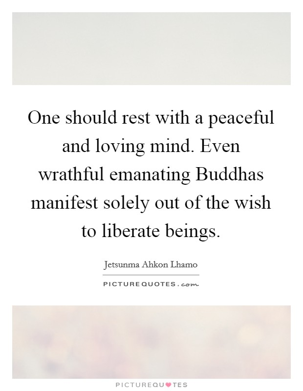 One should rest with a peaceful and loving mind. Even wrathful emanating Buddhas manifest solely out of the wish to liberate beings Picture Quote #1