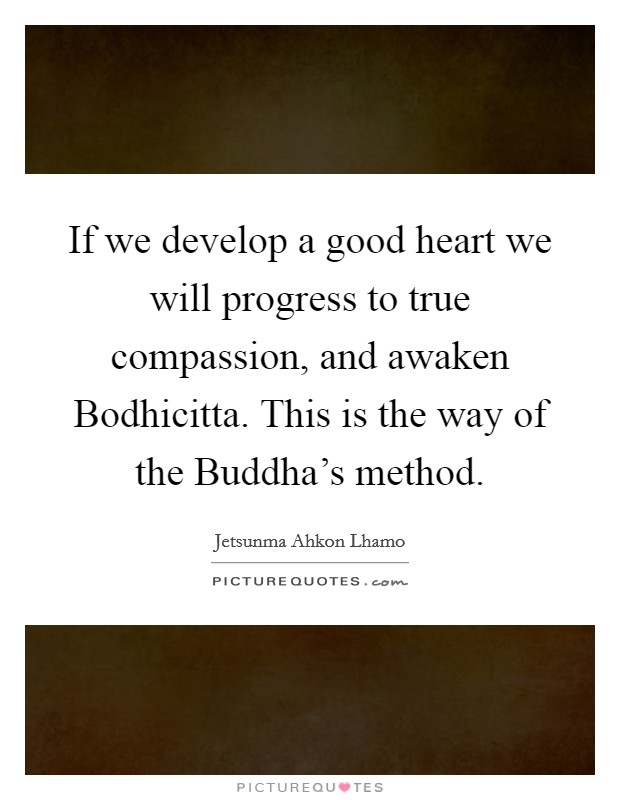 If we develop a good heart we will progress to true compassion, and awaken Bodhicitta. This is the way of the Buddha's method Picture Quote #1