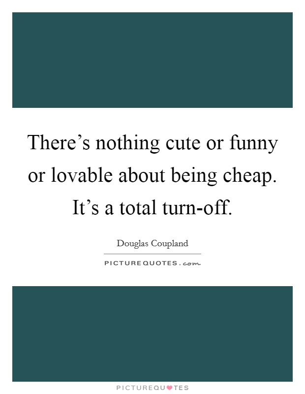 There's nothing cute or funny or lovable about being cheap. It's a total turn-off Picture Quote #1