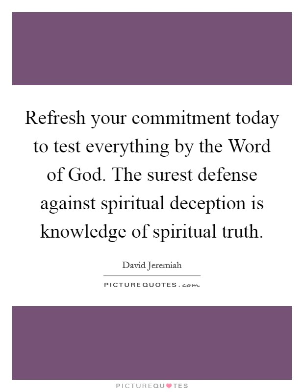 Refresh your commitment today to test everything by the Word of God. The surest defense against spiritual deception is knowledge of spiritual truth Picture Quote #1
