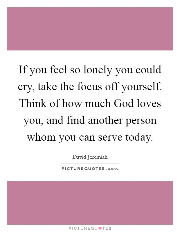 If you feel so lonely you could cry, take the focus off yourself. Think of how much God loves you, and find another person whom you can serve today Picture Quote #1