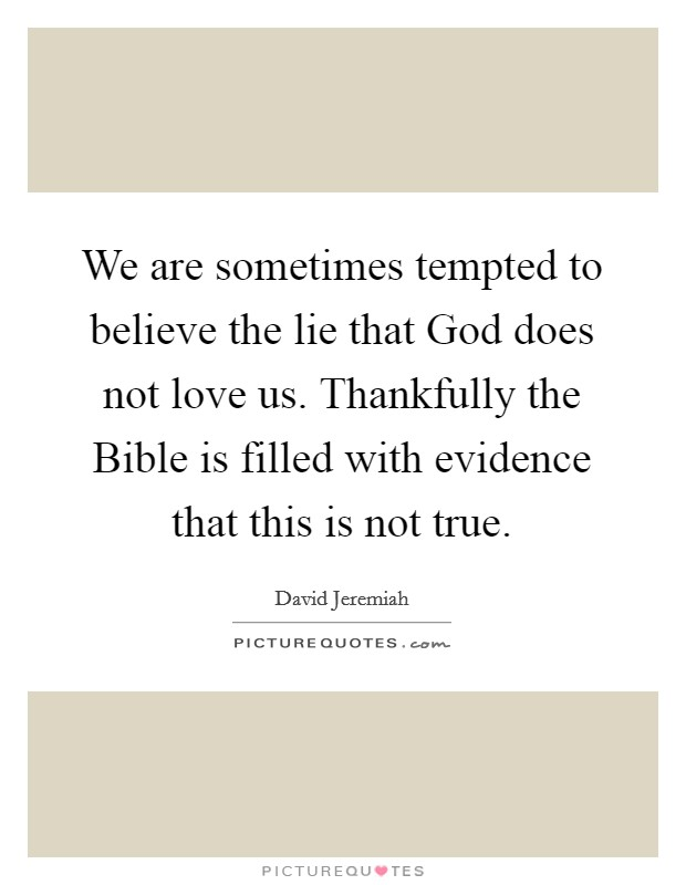 We are sometimes tempted to believe the lie that God does not love us. Thankfully the Bible is filled with evidence that this is not true Picture Quote #1
