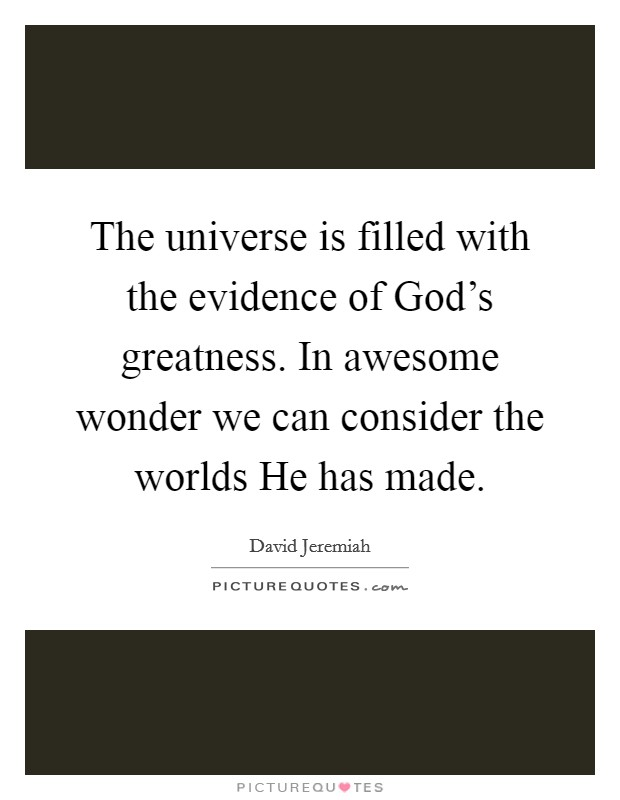 The universe is filled with the evidence of God's greatness. In awesome wonder we can consider the worlds He has made Picture Quote #1