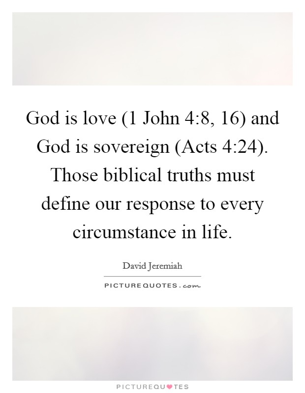 God is love (1 John 4:8, 16) and God is sovereign (Acts 4:24). Those biblical truths must define our response to every circumstance in life Picture Quote #1
