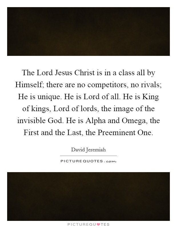 The Lord Jesus Christ is in a class all by Himself; there are no competitors, no rivals; He is unique. He is Lord of all. He is King of kings, Lord of lords, the image of the invisible God. He is Alpha and Omega, the First and the Last, the Preeminent One Picture Quote #1