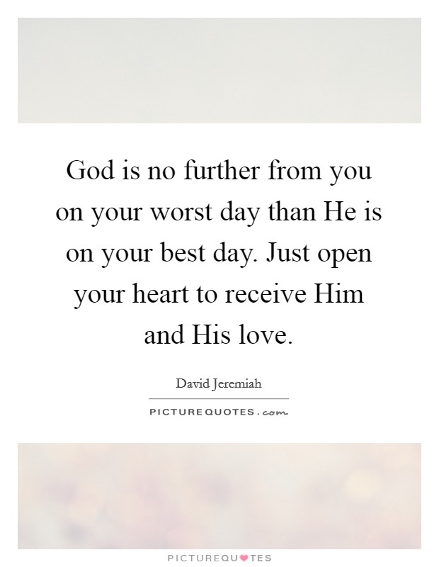 God is no further from you on your worst day than He is on your best day. Just open your heart to receive Him and His love Picture Quote #1