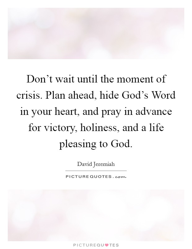 Don't wait until the moment of crisis  Plan ahead, hide God's