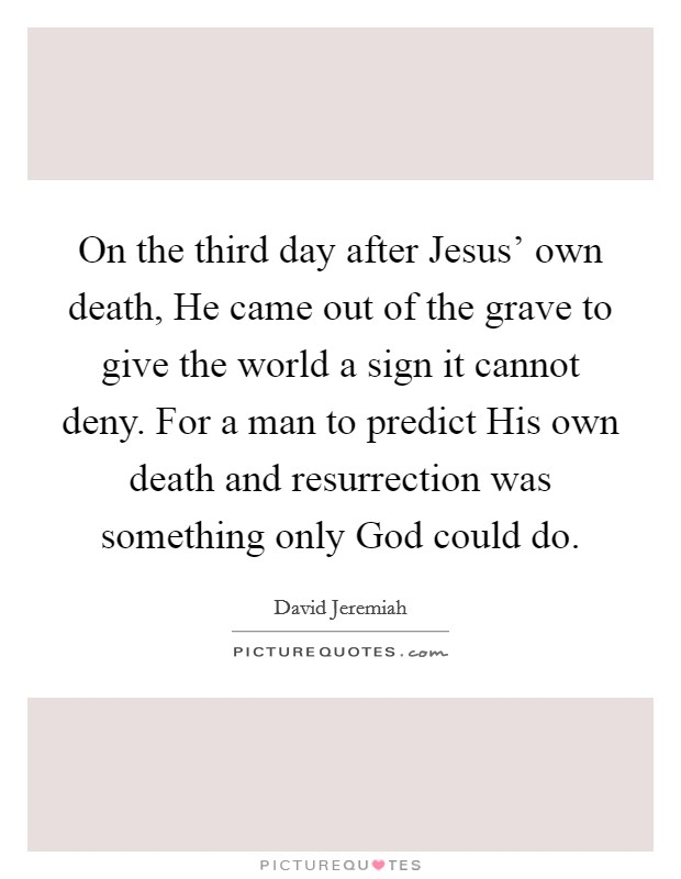 On the third day after Jesus' own death, He came out of the grave to give the world a sign it cannot deny. For a man to predict His own death and resurrection was something only God could do Picture Quote #1