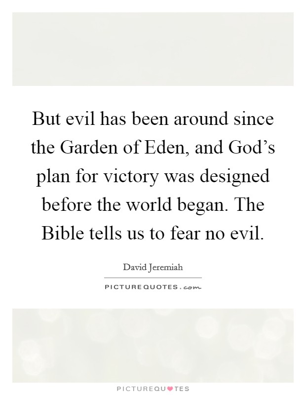 But evil has been around since the Garden of Eden, and God's plan for victory was designed before the world began. The Bible tells us to fear no evil Picture Quote #1