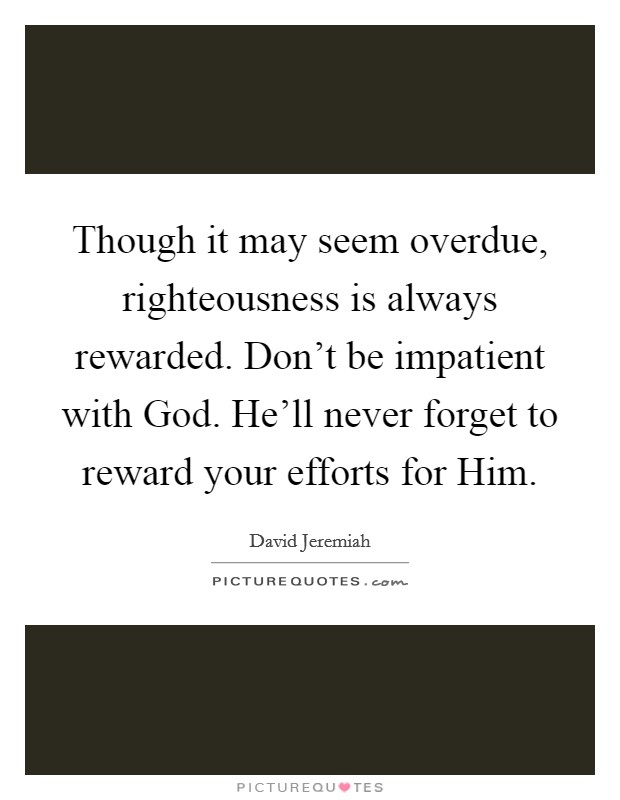 Though it may seem overdue, righteousness is always rewarded. Don't be impatient with God. He'll never forget to reward your efforts for Him Picture Quote #1