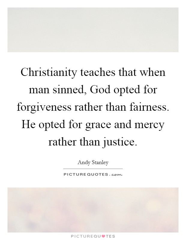 Christianity teaches that when man sinned, God opted for forgiveness rather than fairness. He opted for grace and mercy rather than justice Picture Quote #1