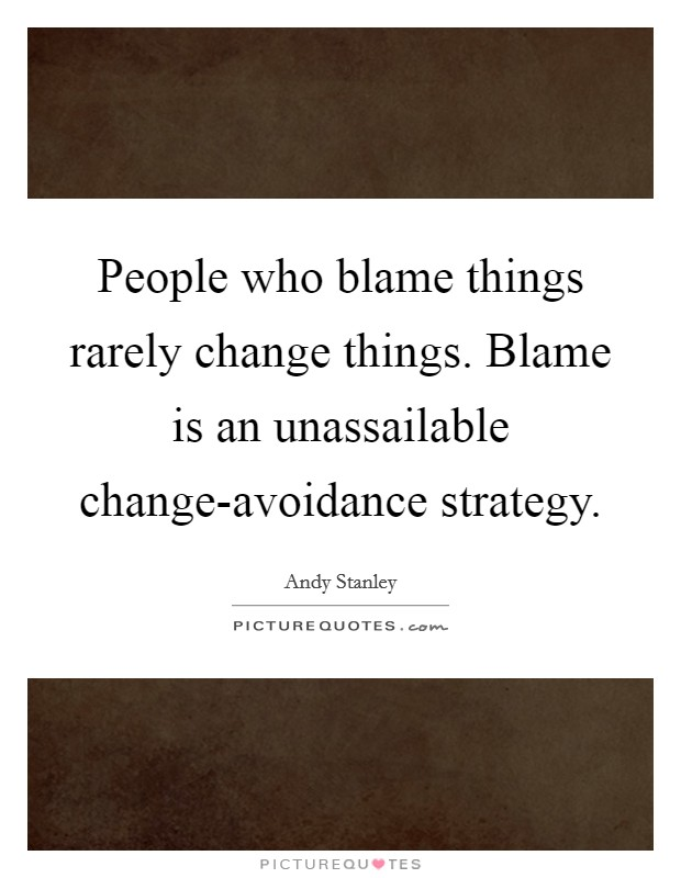 People who blame things rarely change things. Blame is an unassailable change-avoidance strategy Picture Quote #1
