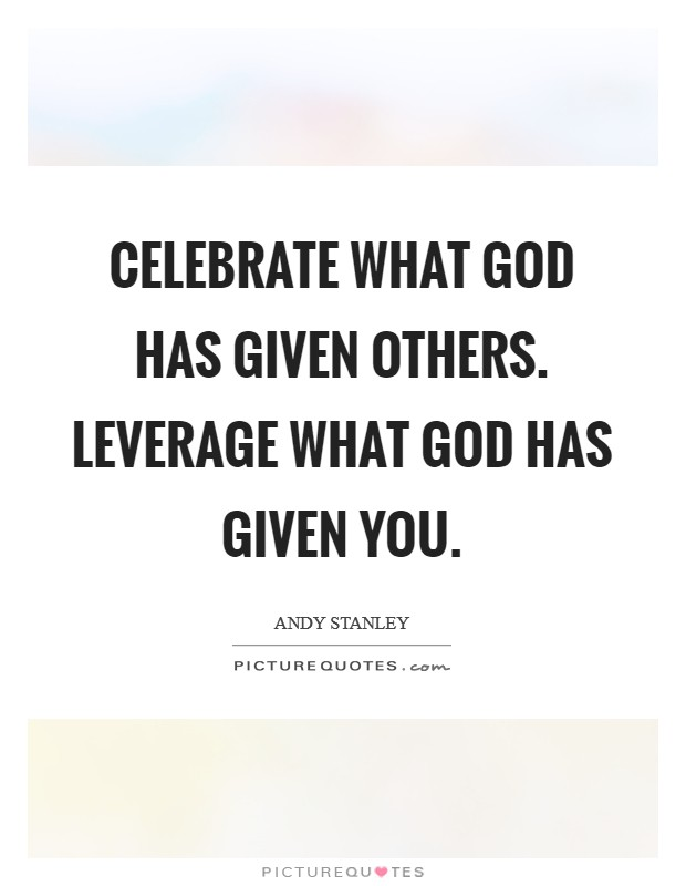 Celebrate what God has given others. Leverage what God has given you Picture Quote #1