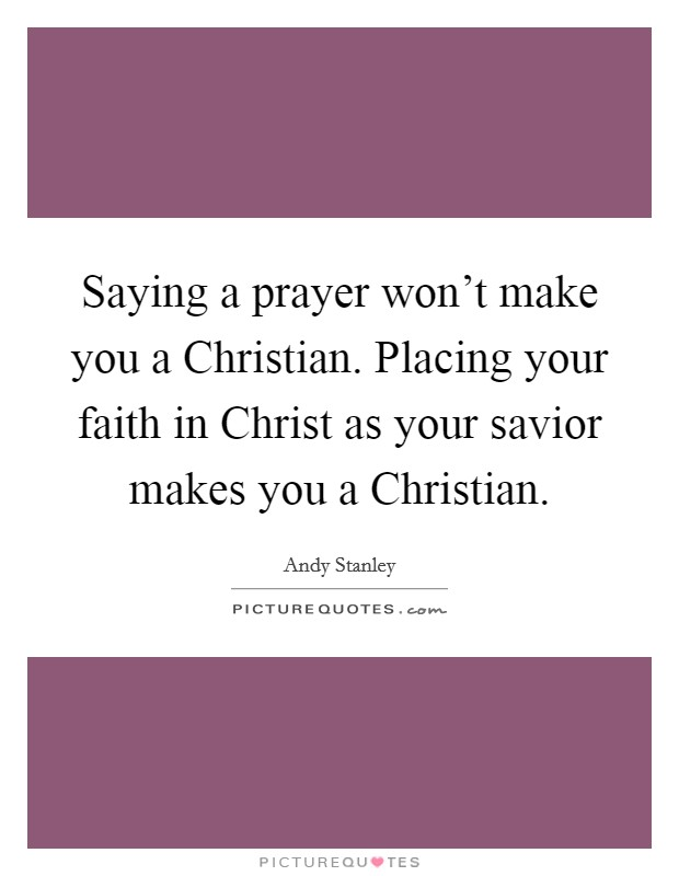 Saying a prayer won't make you a Christian. Placing your faith in Christ as your savior makes you a Christian Picture Quote #1