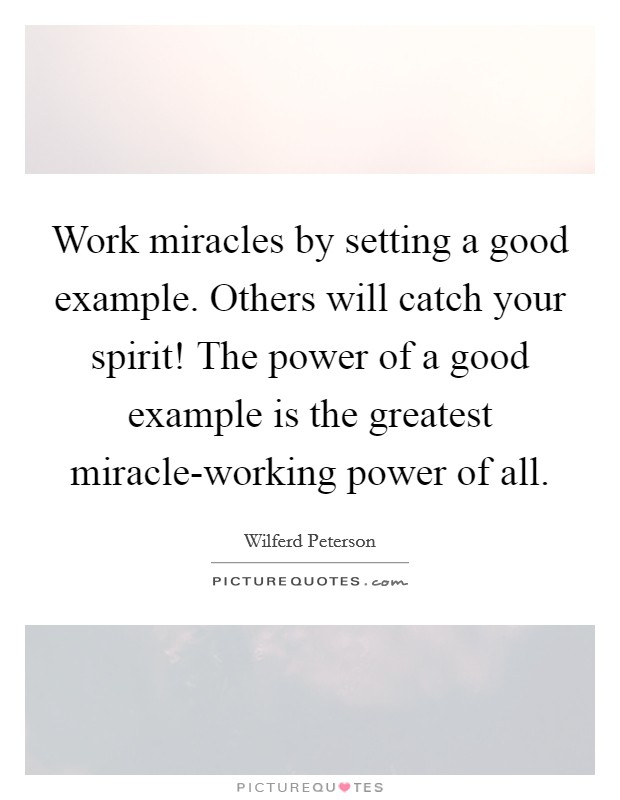 Work miracles by setting a good example. Others will catch your spirit! The power of a good example is the greatest miracle-working power of all Picture Quote #1