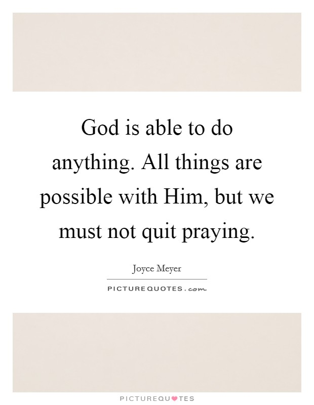 God is able to do anything. All things are possible with Him, but we must not quit praying Picture Quote #1