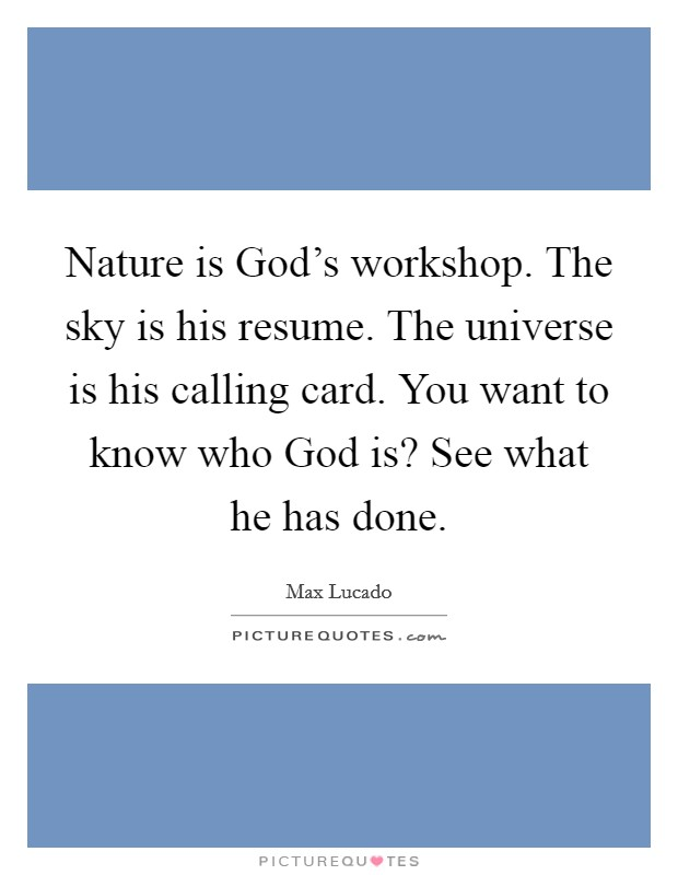 Nature is God's workshop. The sky is his resume. The universe is his calling card. You want to know who God is? See what he has done Picture Quote #1
